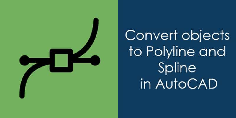 How to convert objects to Polyline and Spline in AutoCAD