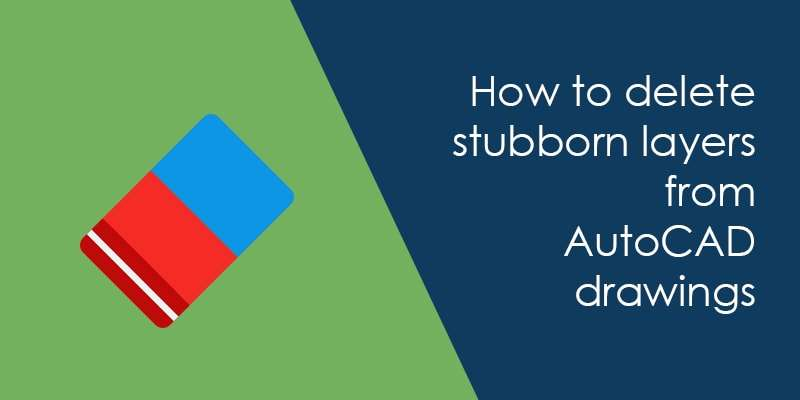 How to delete stubborn layers from AutoCAD drawing